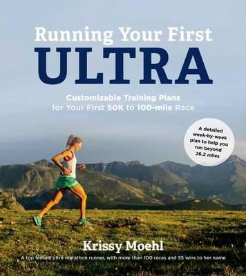 Running Your First Ultra : Customizable Training Plans for Your First 50k to 100-Mile Race – Krissy Moehl