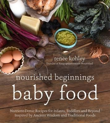 Nourished Beginnings Ba Food  Nutrient-Dense Recipes for Infants, Toddlers and Beyond Inspired  Ancient Wisdom and Traditional Foods