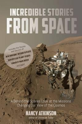 Incredible Stories from Space : A Behind-the-Scenes Look at the Missions Changing Our View of the Cosmos