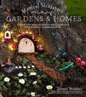 Magical Miniature Gardens & Homes : Create Tiny Worlds of Fairy Magic & Delight with Natural, Handmade DeCOR