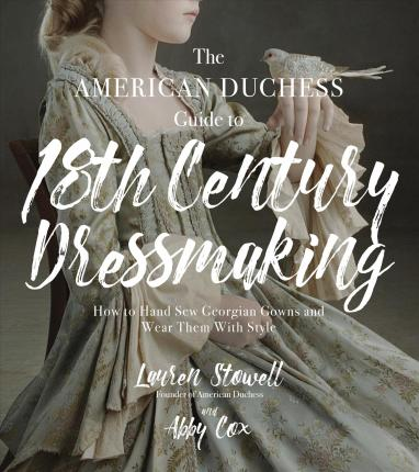 The American Duchess Guide to 18th Century Dressmaking : How to Hand Sew Georgian Gowns and Wear Them With Style