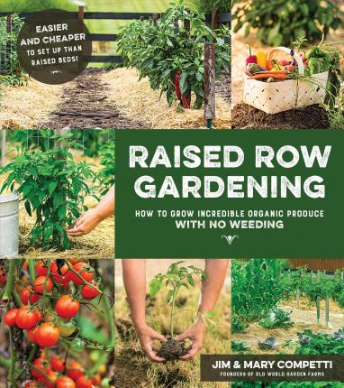 Raised Row Gardening : The New Affordable, Low Maintenance, Natural and High Yield Way to Garden