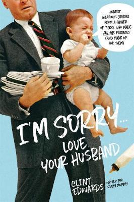 """I'M Sorry"" -Your Husband : Honest, Hilarious Stories from a Father of Three Who Made All the Mistakes (and Made Up for Them)"