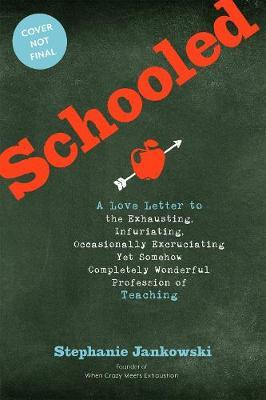 Schooled : A Love Letter to the Exhausting, Infuriating, Occasionally Excruciating Yet Somehow Completely Wonderful Profession of Teaching