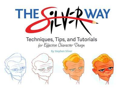 The Silver Way : Techniques, Tips, and Tutorials for Effective Character Design