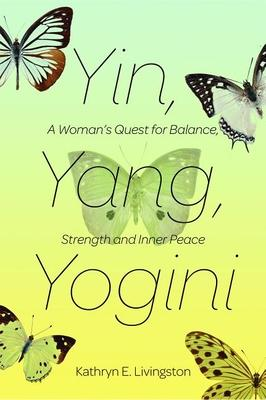 Yin, Yang, Yogini : A Woman's Quest for Balance, Strength and Inner Peace