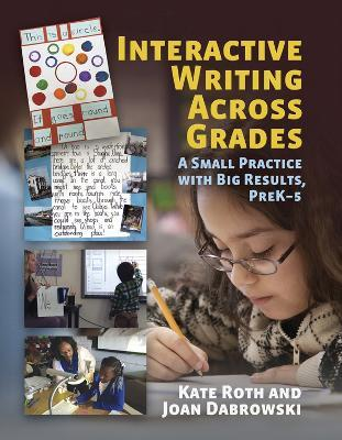 Interactive Writing Across Grades : A Small Practice With Big Results, PreK-5