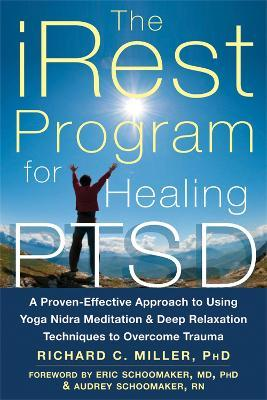 iRest Program For Healing PTSD : A Proven-Effective Approach to Using Yoga Nidra Meditation and Deep Relaxation Techniques to Overcome Trauma