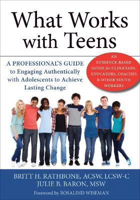 What Works with Teens : A Professional's Guide to Engaging Authentically with Adolescents to Achieve Lasting Change