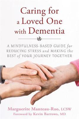 Caring for a Loved One with Dementia : A Mindfulness-Based Guide for Reducing Stress and Making the Best of Your Journey Together