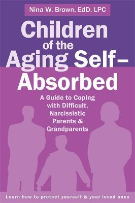 Children of the Aging Self-Absorbed : A Guide to Coping with Difficult, Narcissistic Parents and Grandparents