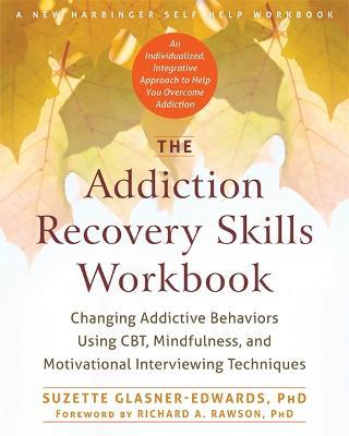 The Addiction Recovery Skills Workbook : Changing Addictive Behaviors Using CBT, Mindfulness, and Motivational Interviewing Techniques