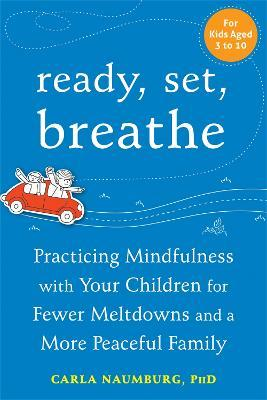 Ready, Set, Breathe : Practicing Mindfulness with Your Children for Fewer Meltdowns and a More Peaceful Family