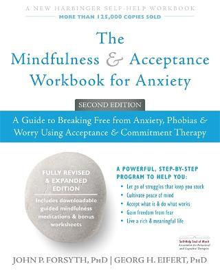 The Mindfulness and Acceptance Workbook for Anxiety : A Guide to Breaking Free From Anxiety, Phobias, and Worry Using Acceptance and Commitment Therapy