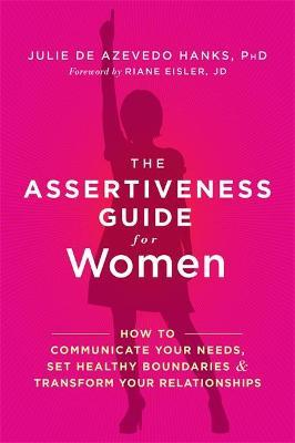 The Assertiveness Guide for Women : How to Communicate Your Needs, Set Healthy Boundaries, and Transform Your Relationships