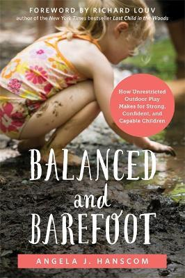 Balanced and Barefoot : How Unrestricted Outdoor Play Makes for Strong, Confident, and Capable Children