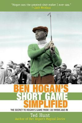 Ben Hogan's Short Game Simplified : The Secret to Hogan?s Game from 100 Yards and In