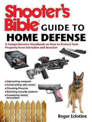 Shooter's Bible Guide to Home Defense : A Comprehensive Handbook on How to Protect Your Property from Intrusion and Invasion