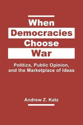 When Democracies Choose War  Politics, Public Opinion, and the Marketplace of Ideas