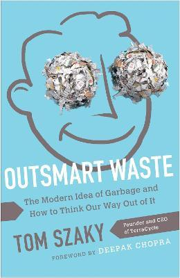 Outsmart Waste; The Modern Idea of Garbage and How to Think Our Way Out of It