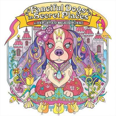 Fanciful Dogs In Secret Places A Dog Lovers Coloring Book