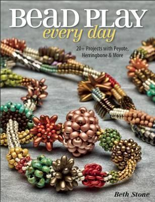 Bead Play Every Day : 20+ Projects with Peyote, Herringbone, and More