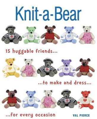 Knit-A-Bear  15 Huggable Friends to Make and Dress for Every Occasion