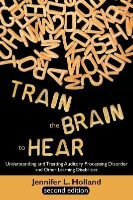 Train the Brain to Hear : Understanding and Treating Auditory Processing Disorder, Dyslexia, Dysgraphia, Dyspraxia, Short Term Memory, Executive