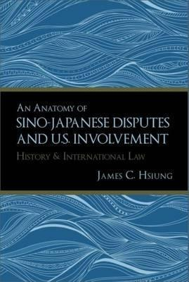 An Anatomy of Sino-Japanese Disputes and U.S. Involvement  History and International Law