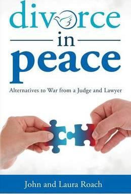 Divorce in Peace  Alternatives to War from a Judge and Lawyer