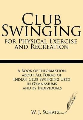Club Swinging for Physical Exercise and Recreation : A Book of Information about All Forms of Indian Club Swinging Used in Gymnasiums and by Individuals