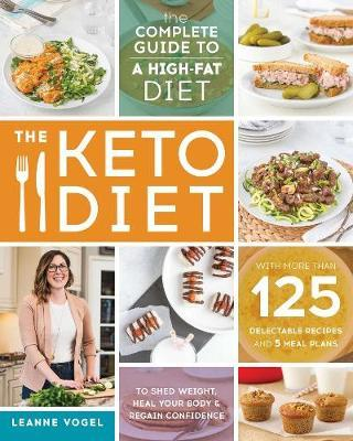 The Keto Diet : The Complete Guide to a High-Fat Diet, with More Than 125 Delectable Recipes and Meal Plans to Shed Weight, Heal Your Body, and Regain Confidence