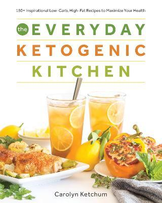 The Everyday Ketogenic Kitchen : With More Than 150 Inspirational Low-Carb, High-Fat Recipes to Maximize Your Health