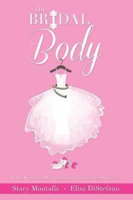 The Bridal Body : Your Workout Workbook and Recipes for Success