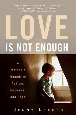 Love Is Not Enough  A Mother's Memoir of Autism, Madness, and Hope