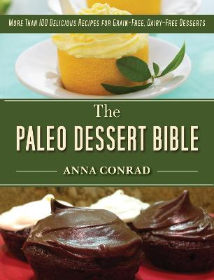 The Paleo Dessert Bible : More Than 100 Delicious Recipes for Grain-Free, Dairy-Free Desserts