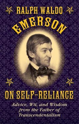 Ralph Waldo Emerson on Self-Reliance : Advice, Wit, and Wisdom from the Father of Transcendentalism