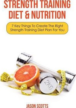 Strength Training Diet & Nutrition : 7 Key Things to Create the Right Strength Training Diet Plan for You – Jason Scotts