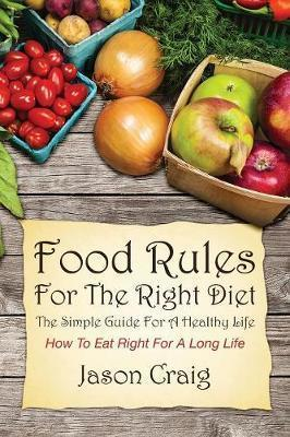 Food Rules for the Right Diet : The Simple Guide for a Healthy Life: How to Eat Right for a Long Life – Jason Craig