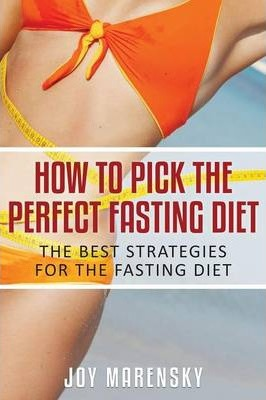 How to Pick the Perfect Fasting Diet : The Best Strategies for the Fasting Diet – Joy Marensky