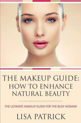 The Makeup Guide : How to Enhance Natural Beauty: The Ultimate Makeup Guide for the Busy Woman
