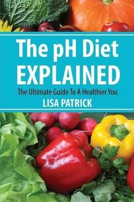 The PH Diet Explained : The Ultimate Guide to a Healthier You