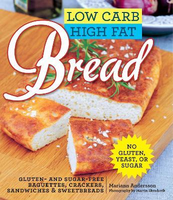 Low Carb High Fat Bread : Gluten- and Sugar-Free Baguettes, Loaves, Crackers, and More