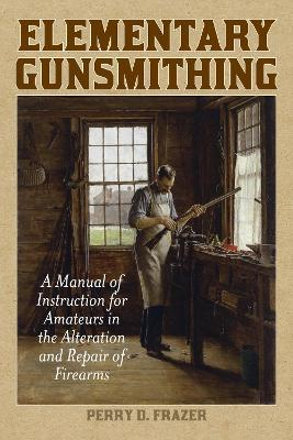 Elementary Gunsmithing : A Manual of Instruction for Amateurs in the Alteration and Repair of Firearms
