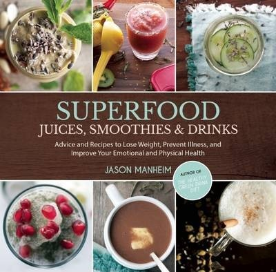 Superfood Juices, Smoothies & Drinks : Advice and Recipes to Lose Weight, Prevent Illness, and Improve Your Emotional and Physical Health