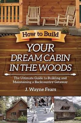 How to Build Your Dream Cabin in the Woods : The Ultimate Guide to Building and Maintaining a Backcountry Getaway