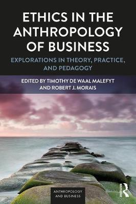 Ethics in the Anthropology of Business : Explorations in Theory, Practice, and Pedagogy