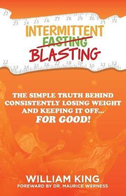 Intermittent Blasting : The Simple Truth Behind Consistently Losing Weight and Keeping It Off...for Good!