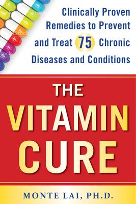 The Vitamin Cure  Clinically Proven Remedies to Prevent and Treat 75 Chronic Diseases and Conditions