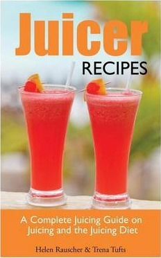 Juicer Recipes : A Complete Juicing Guide on Juicing and the Juicing Diet